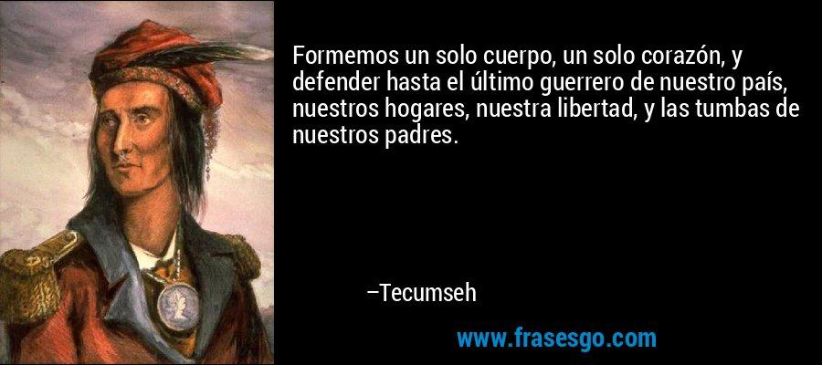 Formemos un solo cuerpo, un solo corazón, y defender hasta el último guerrero de nuestro país, nuestros hogares, nuestra libertad, y las tumbas de nuestros padres. – Tecumseh