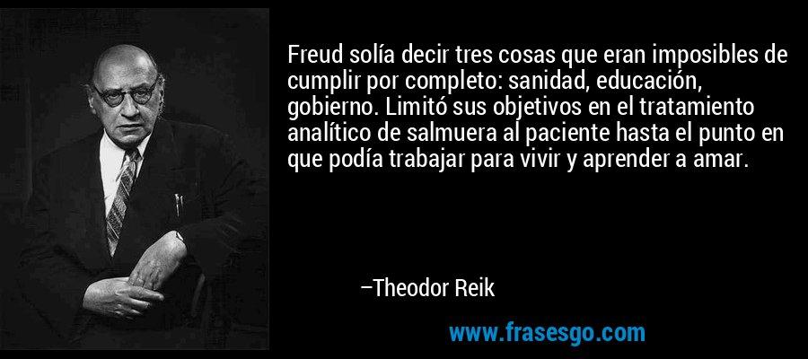 Freud solía decir tres cosas que eran imposibles de cumplir por completo: sanidad, educación, gobierno. Limitó sus objetivos en el tratamiento analítico de salmuera al paciente hasta el punto en que podía trabajar para vivir y aprender a amar. – Theodor Reik