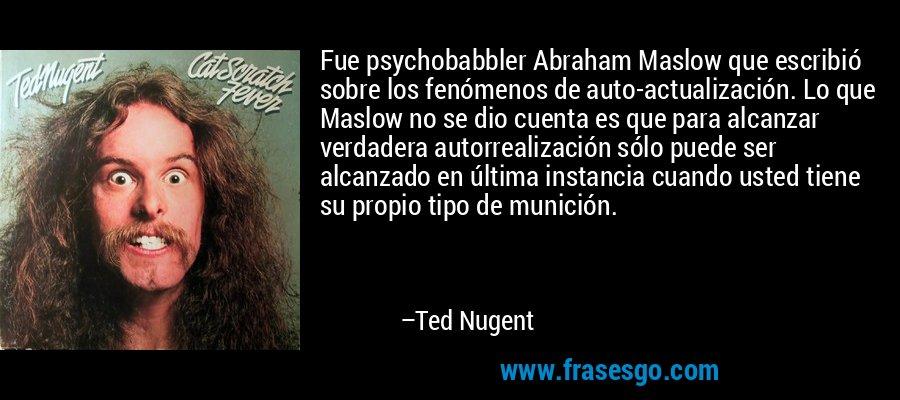 Fue psychobabbler Abraham Maslow que escribió sobre los fenómenos de auto-actualización. Lo que Maslow no se dio cuenta es que para alcanzar verdadera autorrealización sólo puede ser alcanzado en última instancia cuando usted tiene su propio tipo de munición. – Ted Nugent