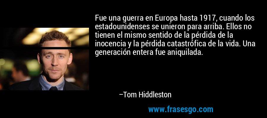 Fue una guerra en Europa hasta 1917, cuando los estadounidenses se unieron para arriba. Ellos no tienen el mismo sentido de la pérdida de la inocencia y la pérdida catastrófica de la vida. Una generación entera fue aniquilada. – Tom Hiddleston