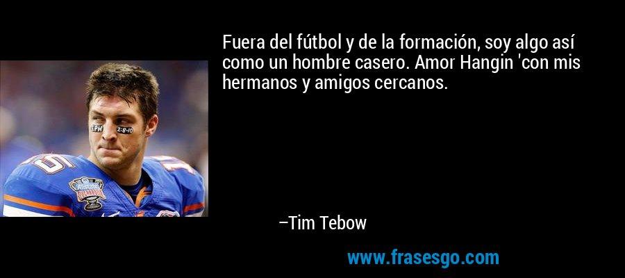 Fuera del fútbol y de la formación, soy algo así como un hombre casero. Amor Hangin 'con mis hermanos y amigos cercanos. – Tim Tebow