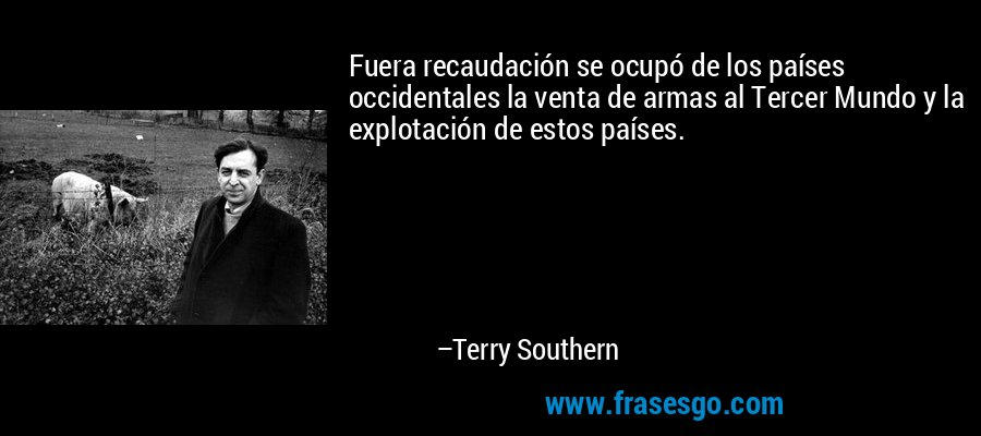 Fuera recaudación se ocupó de los países occidentales la venta de armas al Tercer Mundo y la explotación de estos países. – Terry Southern