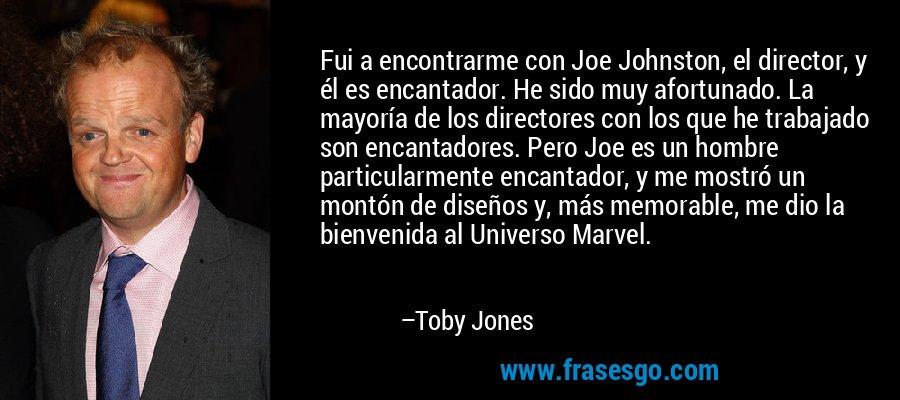Fui a encontrarme con Joe Johnston, el director, y él es encantador. He sido muy afortunado. La mayoría de los directores con los que he trabajado son encantadores. Pero Joe es un hombre particularmente encantador, y me mostró un montón de diseños y, más memorable, me dio la bienvenida al Universo Marvel. – Toby Jones