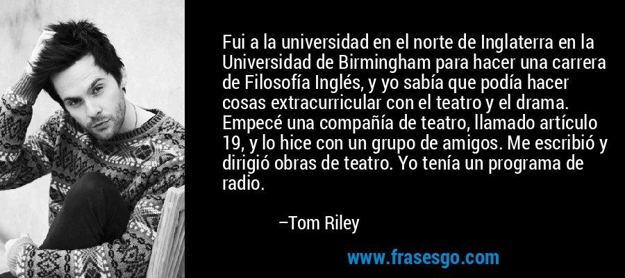 Fui a la universidad en el norte de Inglaterra en la Universidad de Birmingham para hacer una carrera de Filosofía Inglés, y yo sabía que podía hacer cosas extracurricular con el teatro y el drama. Empecé una compañía de teatro, llamado artículo 19, y lo hice con un grupo de amigos. Me escribió y dirigió obras de teatro. Yo tenía un programa de radio. – Tom Riley