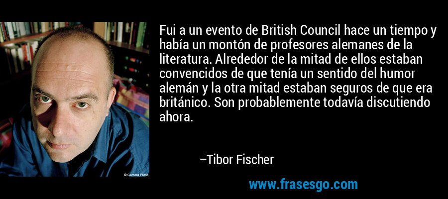 Fui a un evento de British Council hace un tiempo y había un montón de profesores alemanes de la literatura. Alrededor de la mitad de ellos estaban convencidos de que tenía un sentido del humor alemán y la otra mitad estaban seguros de que era británico. Son probablemente todavía discutiendo ahora. – Tibor Fischer