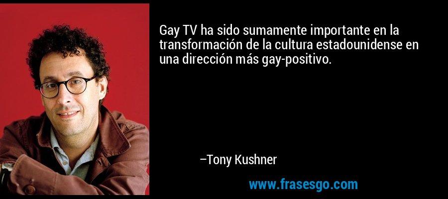Gay TV ha sido sumamente importante en la transformación de la cultura estadounidense en una dirección más gay-positivo. – Tony Kushner