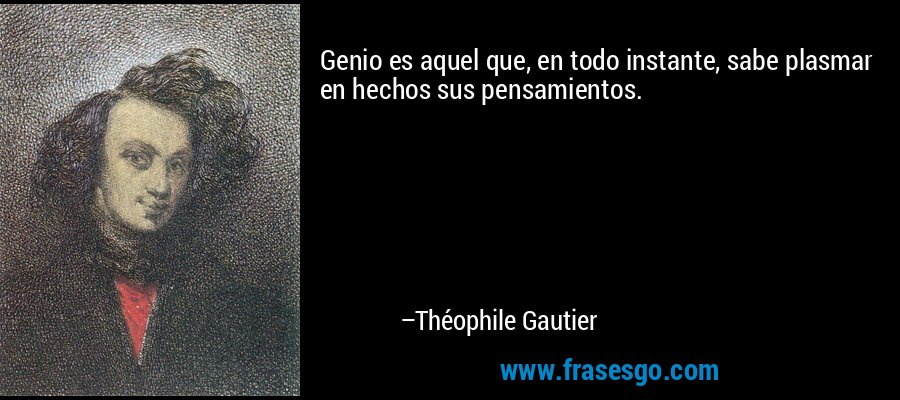 Genio es aquel que, en todo instante, sabe plasmar en hechos sus pensamientos. – Théophile Gautier