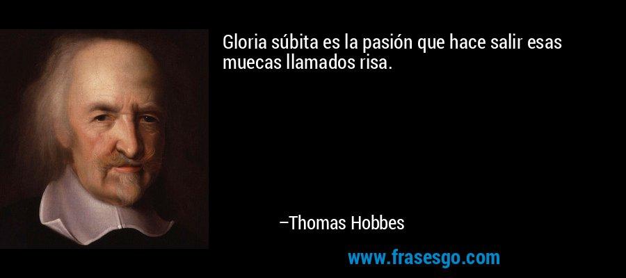 Gloria súbita es la pasión que hace salir esas muecas llamados risa. – Thomas Hobbes