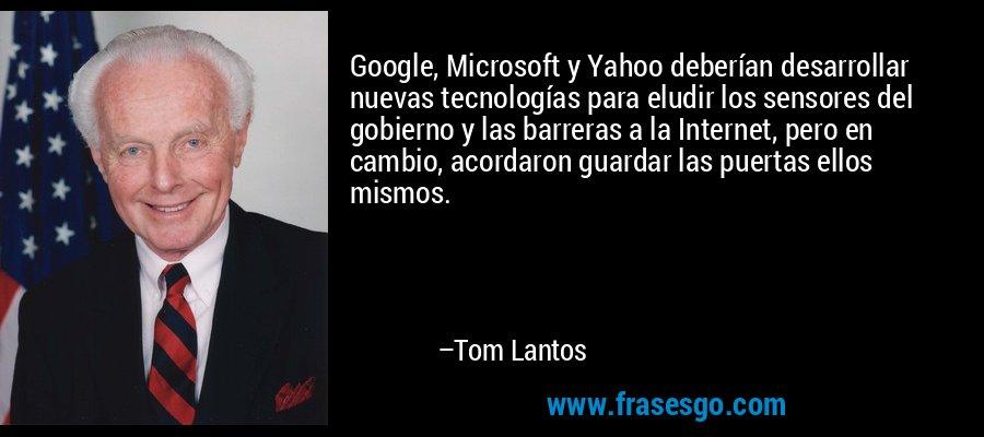 Google, Microsoft y Yahoo deberían desarrollar nuevas tecnologías para eludir los sensores del gobierno y las barreras a la Internet, pero en cambio, acordaron guardar las puertas ellos mismos. – Tom Lantos