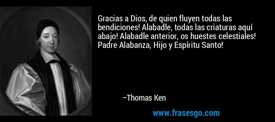 Gracias a Dios, de quien fluyen todas las bendiciones! Alabadle, todas las criaturas aquí abajo! Alabadle anterior, os huestes celestiales! Padre Alabanza, Hijo y Espíritu Santo! – Thomas Ken