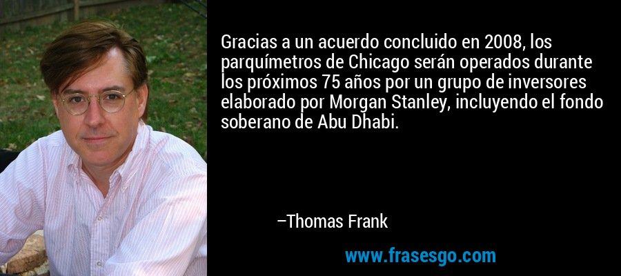 Gracias a un acuerdo concluido en 2008, los parquímetros de Chicago serán operados durante los próximos 75 años por un grupo de inversores elaborado por Morgan Stanley, incluyendo el fondo soberano de Abu Dhabi. – Thomas Frank