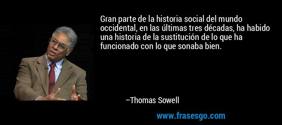 Gran parte de la historia social del mundo occidental, en las últimas tres décadas, ha habido una historia de la sustitución de lo que ha funcionado con lo que sonaba bien. – Thomas Sowell