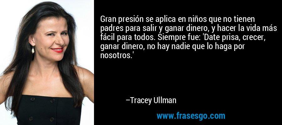Gran presión se aplica en niños que no tienen padres para salir y ganar dinero, y hacer la vida más fácil para todos. Siempre fue: 'Date prisa, crecer, ganar dinero, no hay nadie que lo haga por nosotros.' – Tracey Ullman