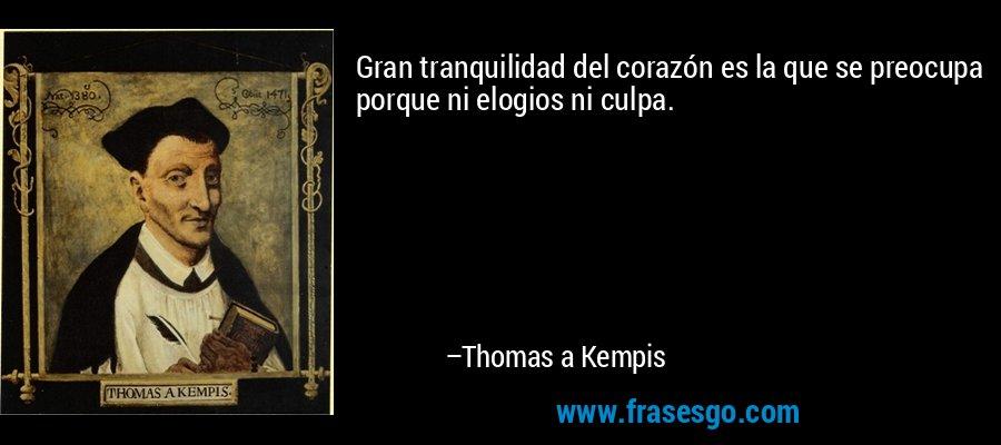 Gran tranquilidad del corazón es la que se preocupa porque ni elogios ni culpa. – Thomas a Kempis