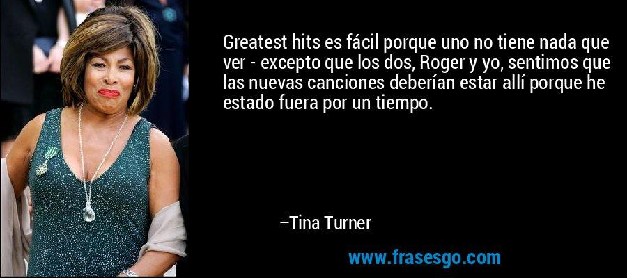 Greatest hits es fácil porque uno no tiene nada que ver - excepto que los dos, Roger y yo, sentimos que las nuevas canciones deberían estar allí porque he estado fuera por un tiempo. – Tina Turner
