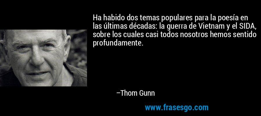 Ha habido dos temas populares para la poesía en las últimas décadas: la guerra de Vietnam y el SIDA, sobre los cuales casi todos nosotros hemos sentido profundamente. – Thom Gunn