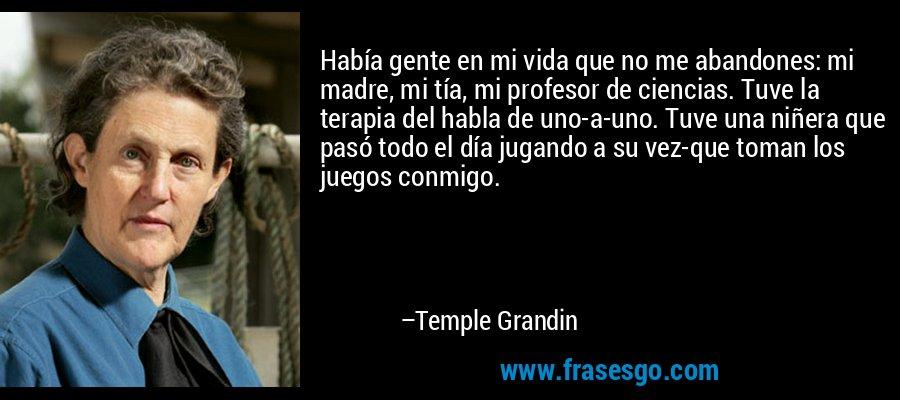 Había gente en mi vida que no me abandones: mi madre, mi tía, mi profesor de ciencias. Tuve la terapia del habla de uno-a-uno. Tuve una niñera que pasó todo el día jugando a su vez-que toman los juegos conmigo. – Temple Grandin