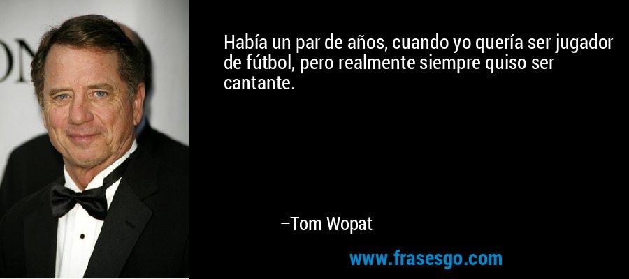 Había un par de años, cuando yo quería ser jugador de fútbol, pero realmente siempre quiso ser cantante. – Tom Wopat
