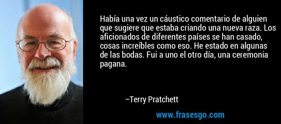 Había una vez un cáustico comentario de alguien que sugiere que estaba criando una nueva raza. Los aficionados de diferentes países se han casado, cosas increíbles como eso. He estado en algunas de las bodas. Fui a uno el otro día, una ceremonia pagana. – Terry Pratchett