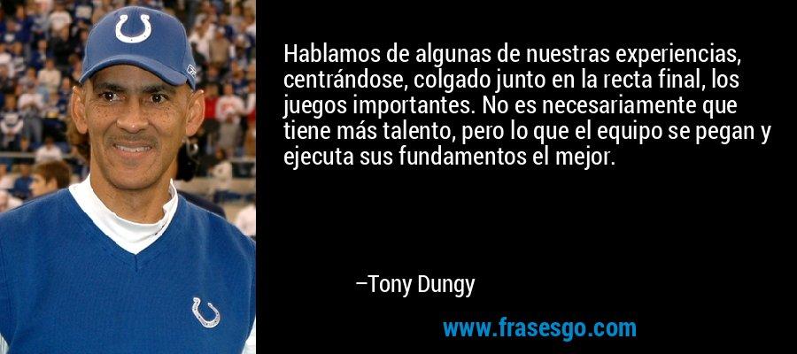 Hablamos de algunas de nuestras experiencias, centrándose, colgado junto en la recta final, los juegos importantes. No es necesariamente que tiene más talento, pero lo que el equipo se pegan y ejecuta sus fundamentos el mejor. – Tony Dungy