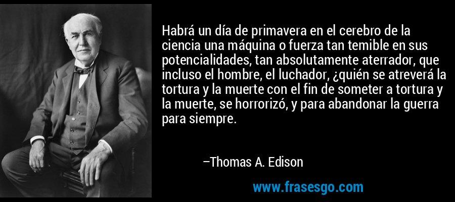 Habrá un día de primavera en el cerebro de la ciencia una máquina o fuerza tan temible en sus potencialidades, tan absolutamente aterrador, que incluso el hombre, el luchador, ¿quién se atreverá la tortura y la muerte con el fin de someter a tortura y la muerte, se horrorizó, y para abandonar la guerra para siempre. – Thomas A. Edison