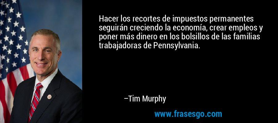 Hacer los recortes de impuestos permanentes seguirán creciendo la economía, crear empleos y poner más dinero en los bolsillos de las familias trabajadoras de Pennsylvania. – Tim Murphy