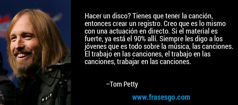 Hacer un disco? Tienes que tener la canción, entonces crear un registro. Creo que es lo mismo con una actuación en directo. Si el material es fuerte, ya está el 90% allí. Siempre les digo a los jóvenes que es todo sobre la música, las canciones. El trabajo en las canciones, el trabajo en las canciones, trabajar en las canciones. – Tom Petty