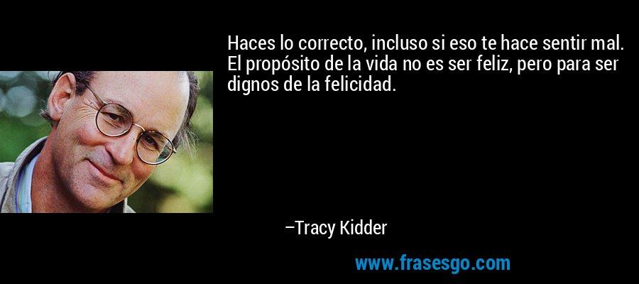 Haces lo correcto, incluso si eso te hace sentir mal. El propósito de la vida no es ser feliz, pero para ser dignos de la felicidad. – Tracy Kidder