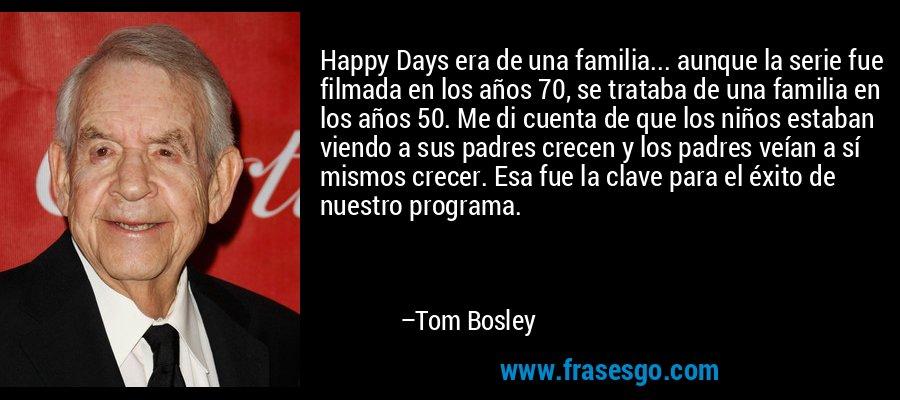 Happy Days era de una familia... aunque la serie fue filmada en los años 70, se trataba de una familia en los años 50. Me di cuenta de que los niños estaban viendo a sus padres crecen y los padres veían a sí mismos crecer. Esa fue la clave para el éxito de nuestro programa. – Tom Bosley