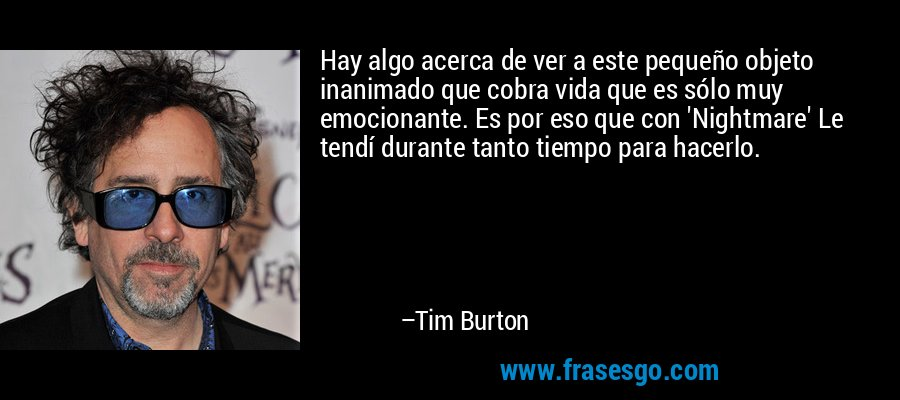 Hay algo acerca de ver a este pequeño objeto inanimado que cobra vida que es sólo muy emocionante. Es por eso que con 'Nightmare' Le tendí durante tanto tiempo para hacerlo. – Tim Burton