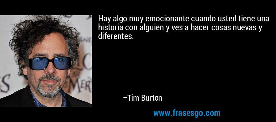 Hay algo muy emocionante cuando usted tiene una historia con alguien y ves a hacer cosas nuevas y diferentes. – Tim Burton