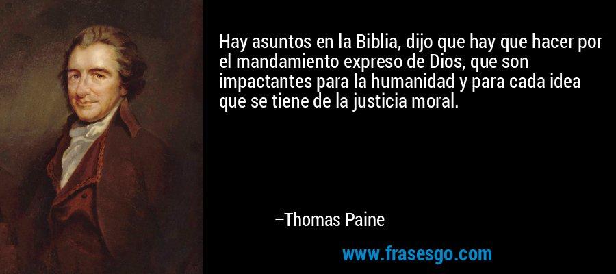 Hay asuntos en la Biblia, dijo que hay que hacer por el mandamiento expreso de Dios, que son impactantes para la humanidad y para cada idea que se tiene de la justicia moral. – Thomas Paine