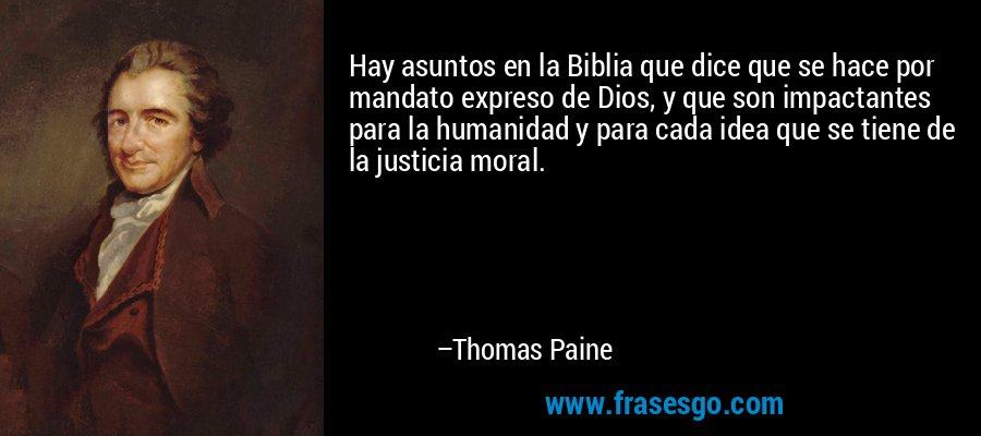 Hay asuntos en la Biblia que dice que se hace por mandato expreso de Dios, y que son impactantes para la humanidad y para cada idea que se tiene de la justicia moral. – Thomas Paine