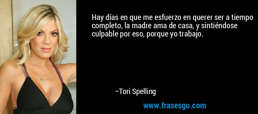 Hay días en que me esfuerzo en querer ser a tiempo completo, la madre ama de casa, y sintiéndose culpable por eso, porque yo trabajo. – Tori Spelling