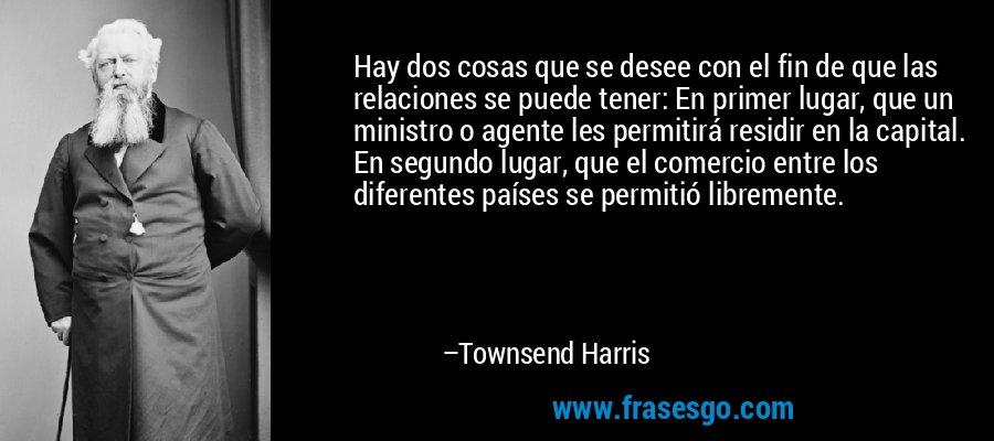 Hay dos cosas que se desee con el fin de que las relaciones se puede tener: En primer lugar, que un ministro o agente les permitirá residir en la capital. En segundo lugar, que el comercio entre los diferentes países se permitió libremente. – Townsend Harris