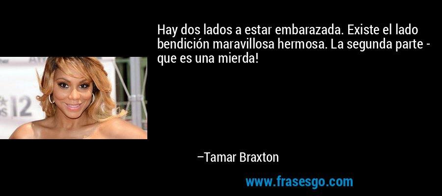Hay dos lados a estar embarazada. Existe el lado bendición maravillosa hermosa. La segunda parte - que es una mierda! – Tamar Braxton