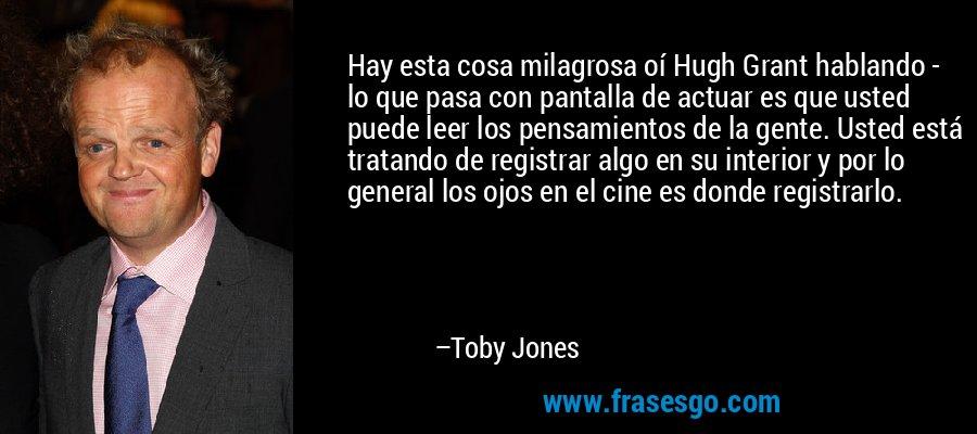 Hay esta cosa milagrosa oí Hugh Grant hablando - lo que pasa con pantalla de actuar es que usted puede leer los pensamientos de la gente. Usted está tratando de registrar algo en su interior y por lo general los ojos en el cine es donde registrarlo. – Toby Jones