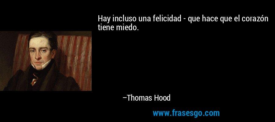 Hay incluso una felicidad - que hace que el corazón tiene miedo. – Thomas Hood