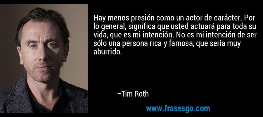 Hay menos presión como un actor de carácter. Por lo general, significa que usted actuará para toda su vida, que es mi intención. No es mi intención de ser sólo una persona rica y famosa, que sería muy aburrido. – Tim Roth