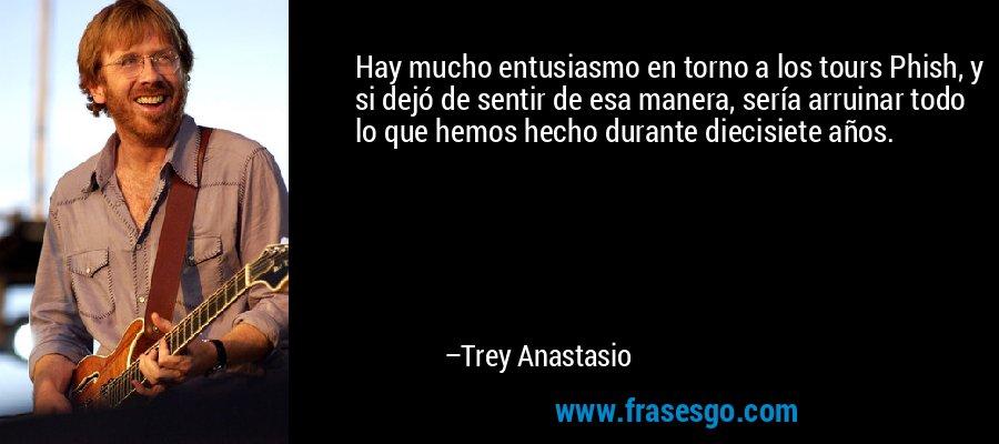 Hay mucho entusiasmo en torno a los tours Phish, y si dejó de sentir de esa manera, sería arruinar todo lo que hemos hecho durante diecisiete años. – Trey Anastasio