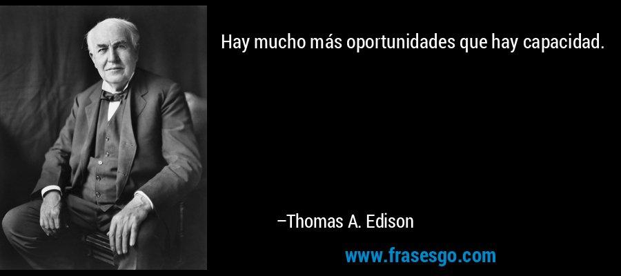 Hay mucho más oportunidades que hay capacidad. – Thomas A. Edison