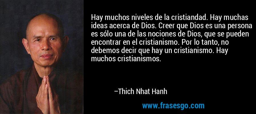 Hay muchos niveles de la cristiandad. Hay muchas ideas acerca de Dios. Creer que Dios es una persona es sólo una de las nociones de Dios, que se pueden encontrar en el cristianismo. Por lo tanto, no debemos decir que hay un cristianismo. Hay muchos cristianismos. – Thich Nhat Hanh