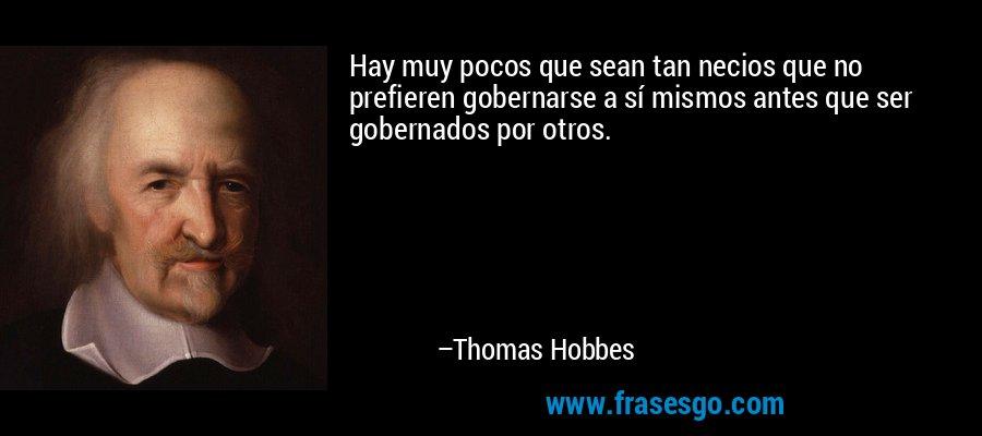 Hay muy pocos que sean tan necios que no prefieren gobernarse a sí mismos antes que ser gobernados por otros. – Thomas Hobbes