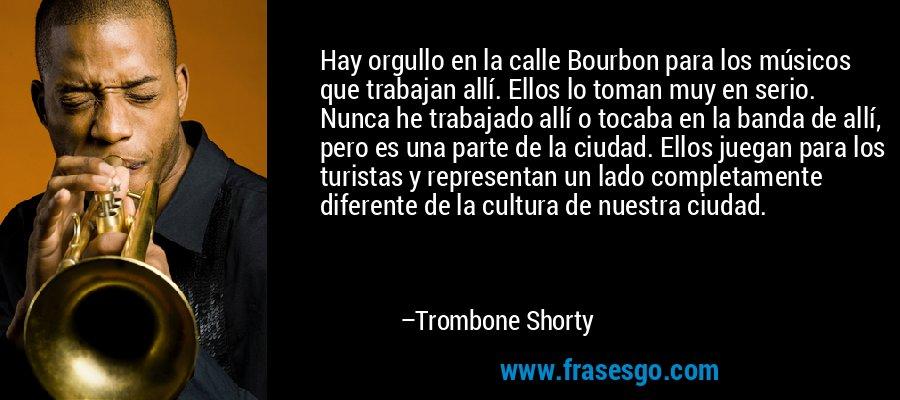 Hay orgullo en la calle Bourbon para los músicos que trabajan allí. Ellos lo toman muy en serio. Nunca he trabajado allí o tocaba en la banda de allí, pero es una parte de la ciudad. Ellos juegan para los turistas y representan un lado completamente diferente de la cultura de nuestra ciudad. – Trombone Shorty