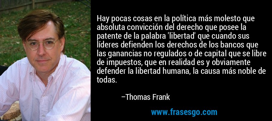 Hay pocas cosas en la política más molesto que absoluta convicción del derecho que posee la patente de la palabra 'libertad' que cuando sus líderes defienden los derechos de los bancos que las ganancias no regulados o de capital que se libre de impuestos, que en realidad es y obviamente defender la libertad humana, la causa más noble de todas. – Thomas Frank