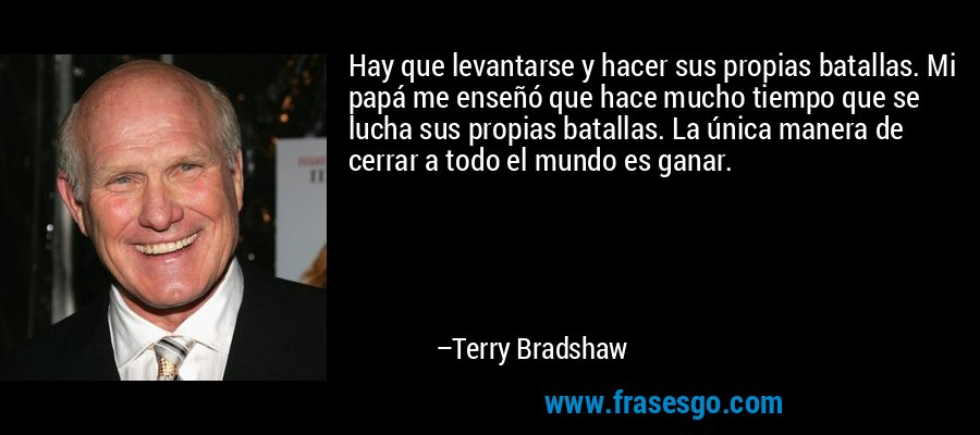 Hay que levantarse y hacer sus propias batallas. Mi papá me enseñó que hace mucho tiempo que se lucha sus propias batallas. La única manera de cerrar a todo el mundo es ganar. – Terry Bradshaw
