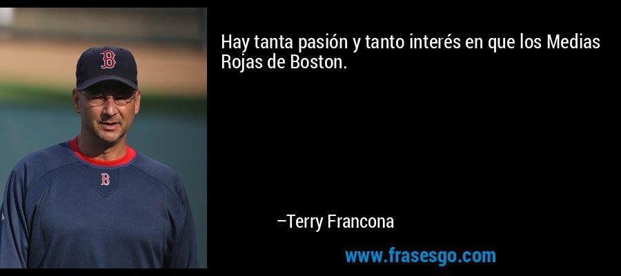 Hay tanta pasión y tanto interés en que los Medias Rojas de Boston. – Terry Francona