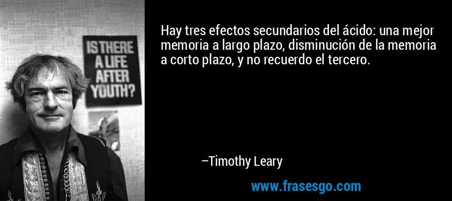 Hay tres efectos secundarios del ácido: una mejor memoria a largo plazo, disminución de la memoria a corto plazo, y no recuerdo el tercero. – Timothy Leary
