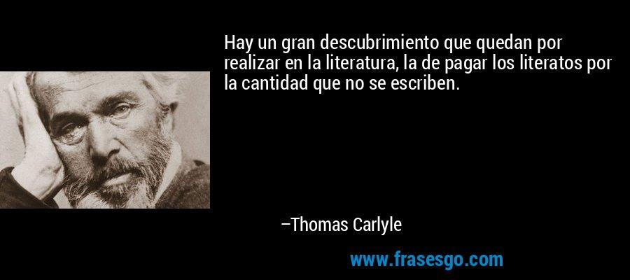 Hay un gran descubrimiento que quedan por realizar en la literatura, la de pagar los literatos por la cantidad que no se escriben. – Thomas Carlyle