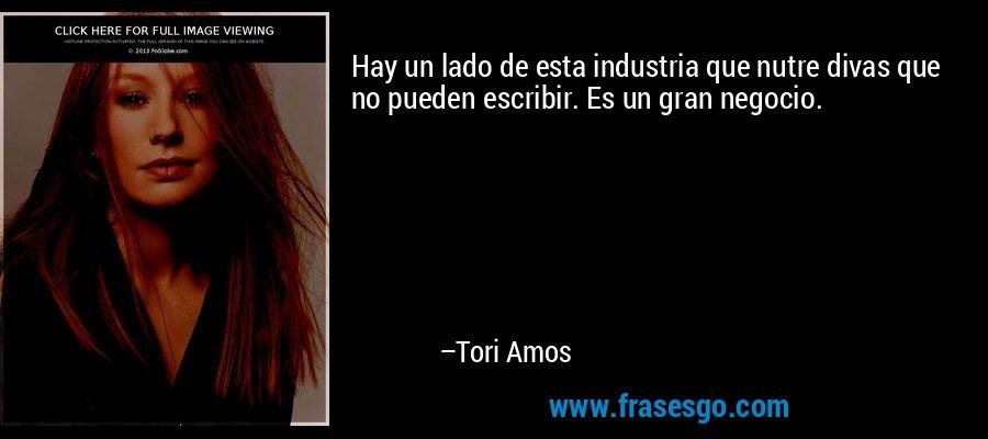 Hay un lado de esta industria que nutre divas que no pueden escribir. Es un gran negocio. – Tori Amos